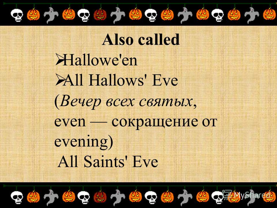 Also called Hallowe'en All Hallows' Eve (Вечер всех святых, even сокращение от evening) All Saints' Eve