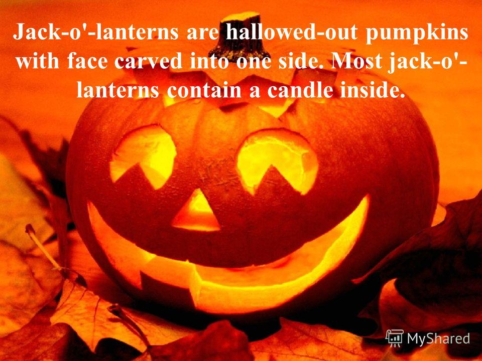 Jack-o'-lanterns are hallowed-out pumpkins with face carved into one side. Most jack-o'- lanterns contain a candle inside.
