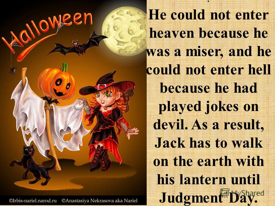 . He could not enter heaven because he was a miser, and he could not enter hell because he had played jokes on devil. As a result, Jack has to walk on the earth with his lantern until Judgment Day.