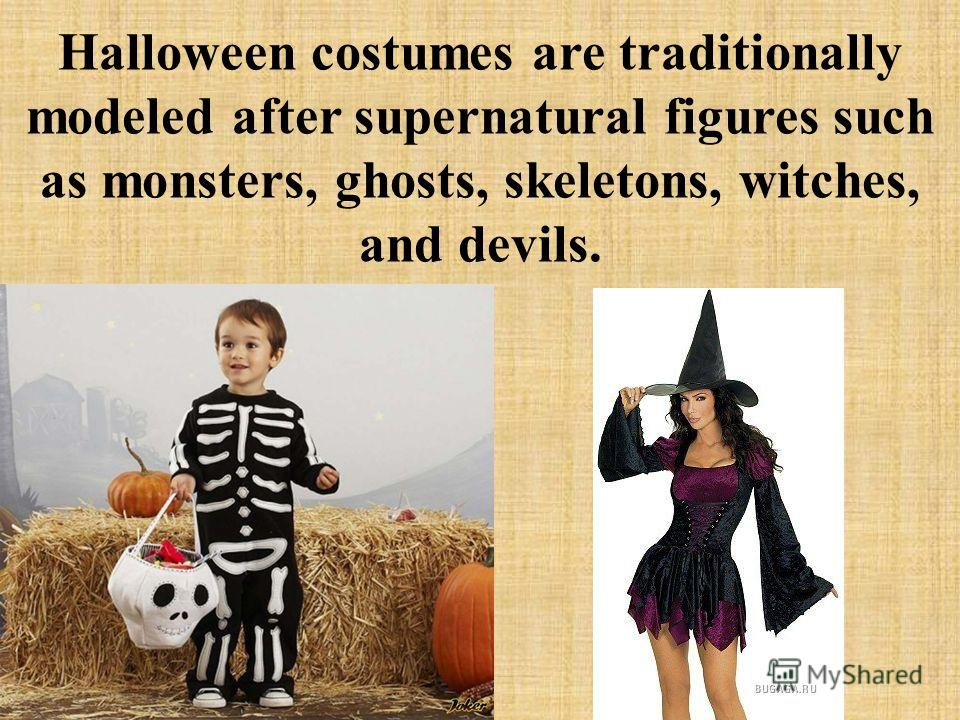 Halloween costumes are traditionally modeled after supernatural figures such as monsters, ghosts, skeletons, witches, and devils.