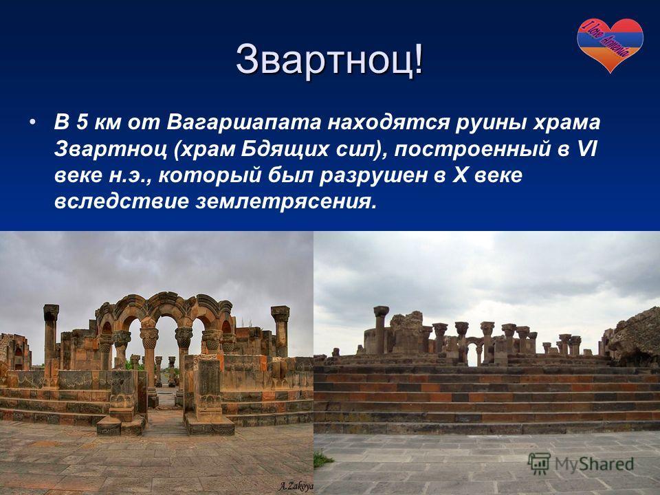 Звартноц! В 5 км от Вагаршапата находятся руины храма Звартноц (храм Бдящих сил), построенный в VI веке н.э., который был разрушен в X веке вследствие землетрясения.