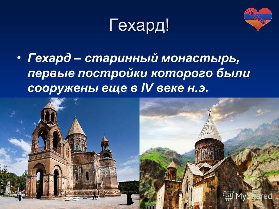 Гехард! Гехард – старинный монастырь, первые постройки которого были сооружены еще в IV веке н.э.