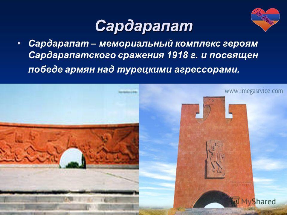 Сардарапат Сардарапат – мемориальный комплекс героям Сардарапатского сражения 1918 г. и посвящен победе армян над турецкими агрессорами.