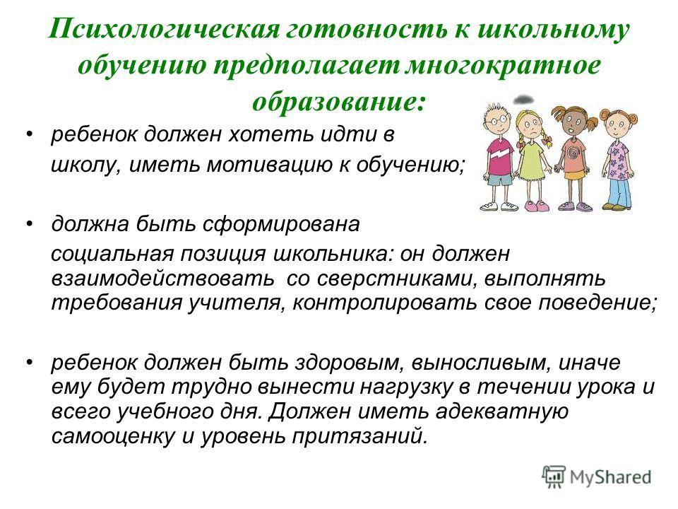 Психологическая готовность к школьному обучению предполагает многократное образование: ребенок должен хотеть идти в школу, иметь мотивацию к обучению; должна быть сформирована социальная позиция школьника: он должен взаимодействовать со сверстниками,