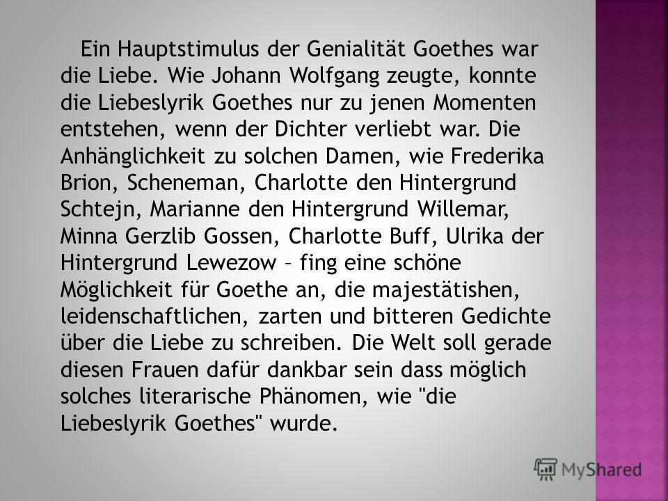 Ein Hauptstimulus der Genialität Goethes war die Liebe. Wie Johann Wolfgang zeugte, konnte die Liebeslyrik Goethes nur zu jenen Momenten entstehen, wenn der Dichter verliebt war. Die Anhänglichkeit zu solchen Damen, wie Frederika Brion, Scheneman, Ch