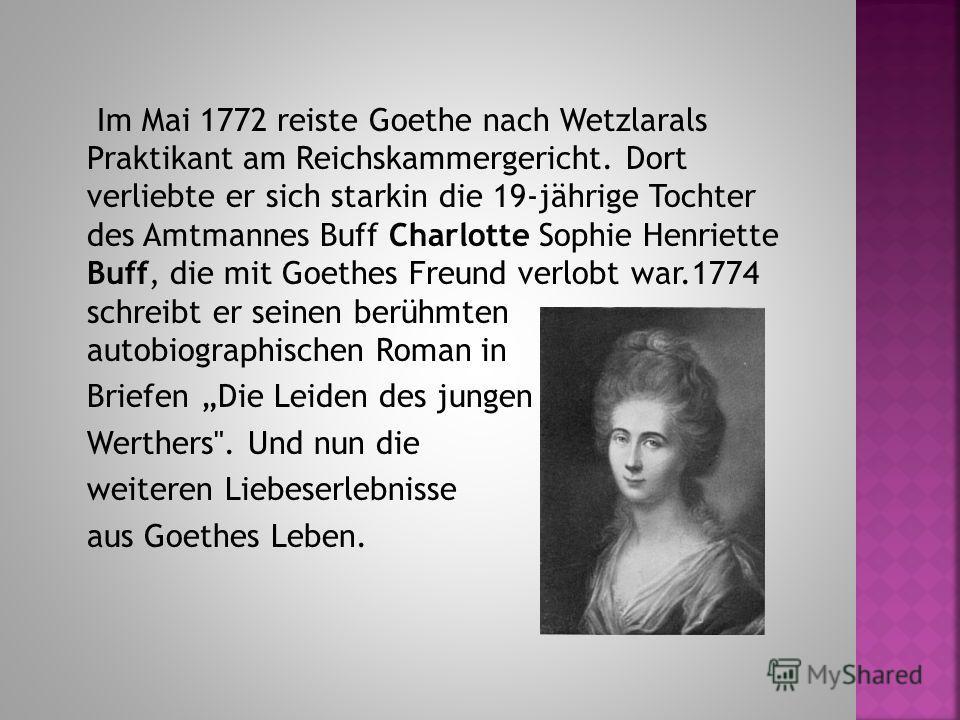 Im Mai 1772 reiste Goethe nach Wetzlarals Praktikant am Reichskammergericht. Dort verliebte er sich starkin die 19-jährige Tochter des Amtmannes Buff Charlotte Sophie Henriette Buff, die mit Goethes Freund verlobt war.1774 schreibt er seinen berühmte