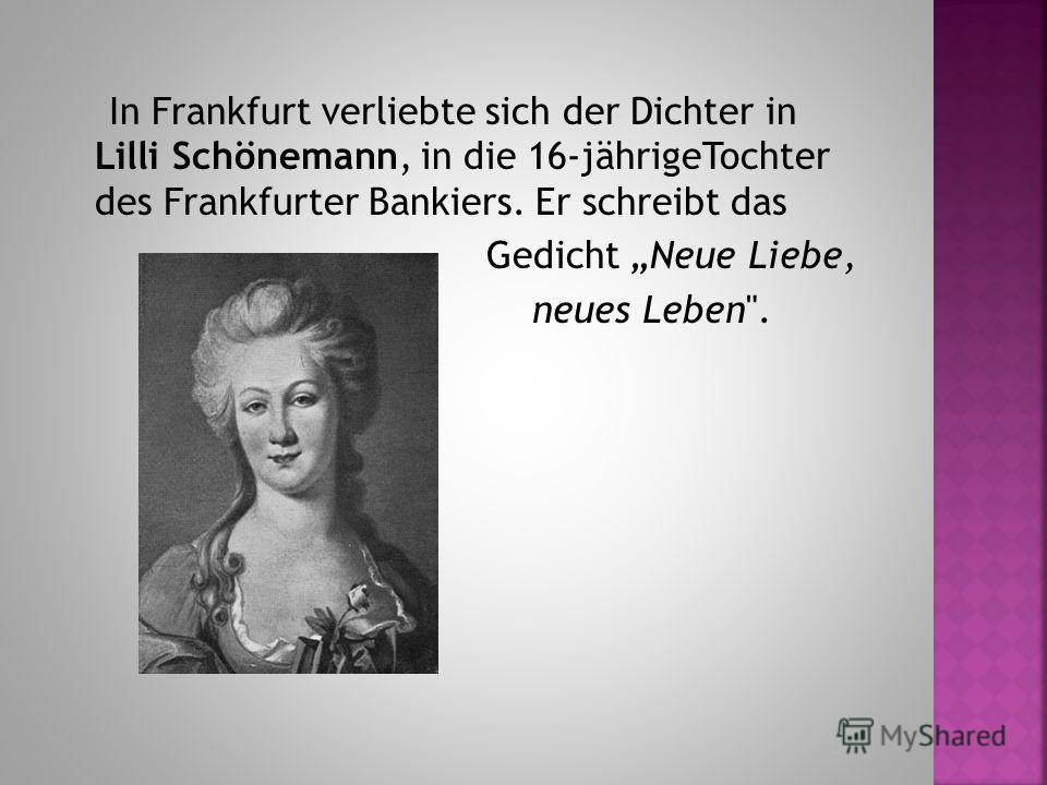 In Frankfurt verliebte sich der Dichter in Lilli Schönemann, in die 16-jährigeTochter des Frankfurter Bankiers. Er schreibt das Gedicht Neue Liebe, neues Leben.