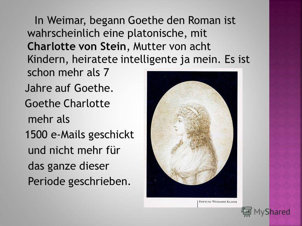 In Weimar, begann Goethe den Roman ist wahrscheinlich eine platonische, mit Charlotte von Stein, Mutter von acht Kindern, heiratete intelligente ja mein. Es ist schon mehr als 7 Jahre auf Goethe. Goethe Charlotte mehr als 1500 e-Mails geschickt und n