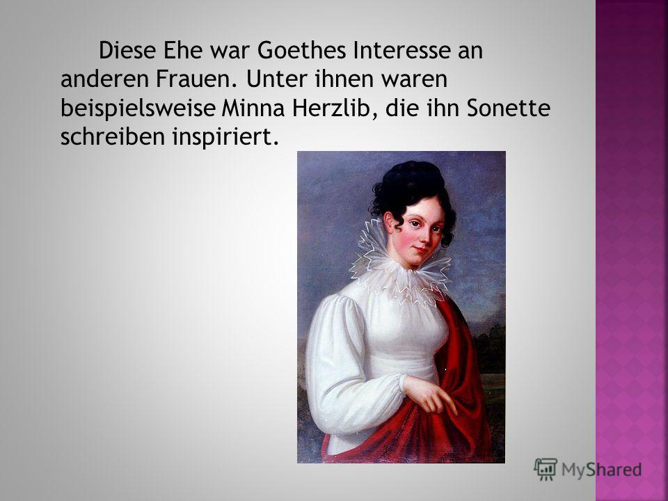 Diese Ehe war Goethes Interesse an anderen Frauen. Unter ihnen waren beispielsweise Minna Herzlib, die ihn Sonette schreiben inspiriert.