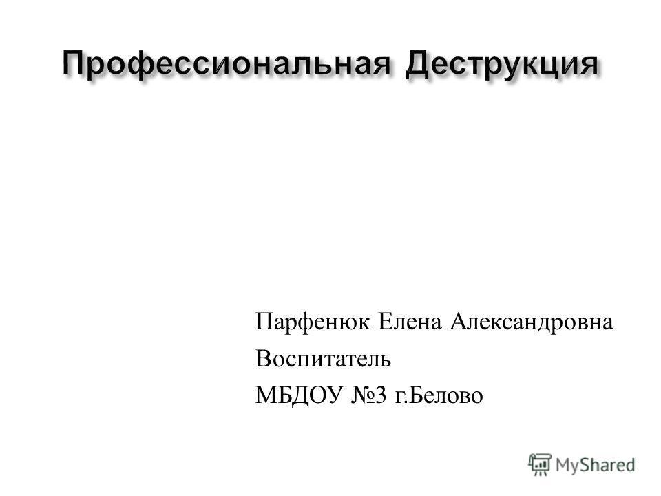 Парфенюк Елена Александровна Воспитатель МБДОУ 3 г. Белово
