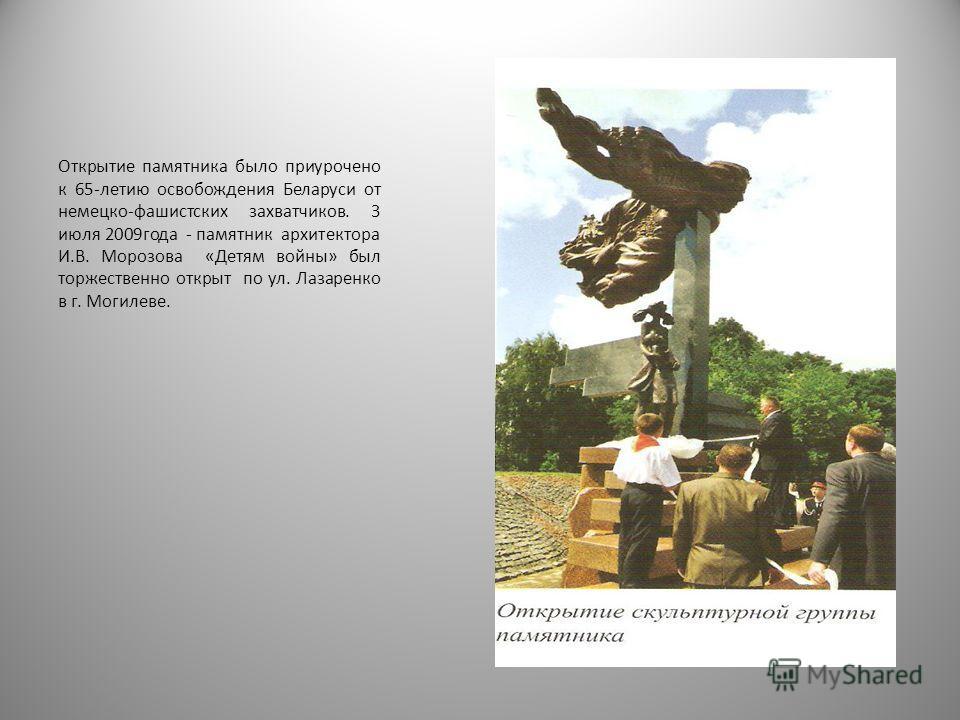 Открытие памятника было приурочено к 65-летию освобождения Беларуси от немецко-фашистских захватчиков. 3 июля 2009года - памятник архитектора И.В. Морозова «Детям войны» был торжественно открыт по ул. Лазаренко в г. Могилеве.