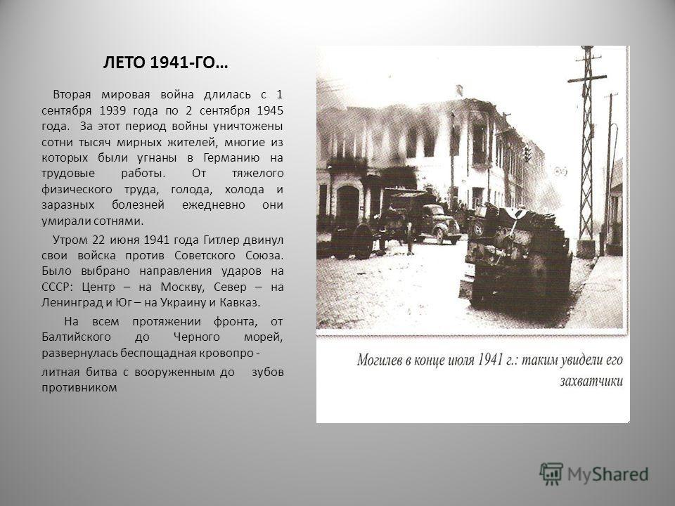 ЛЕТО 1941-ГО… Вторая мировая война длилась с 1 сентября 1939 года по 2 сентября 1945 года. За этот период войны уничтожены сотни тысяч мирных жителей, многие из которых были угнаны в Германию на трудовые работы. От тяжелого физического труда, голода,