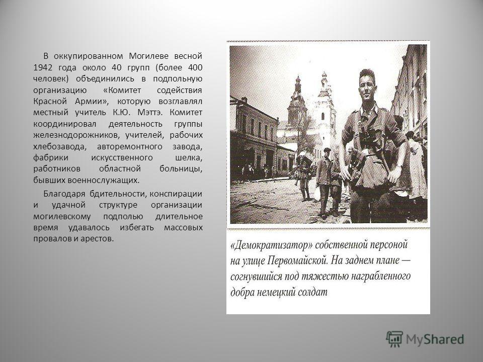 В оккупированном Могилеве весной 1942 года около 40 групп (более 400 человек) объединились в подпольную организацию «Комитет содействия Красной Армии», которую возглавлял местный учитель К.Ю. Мэттэ. Комитет координировал деятельность группы железнодо