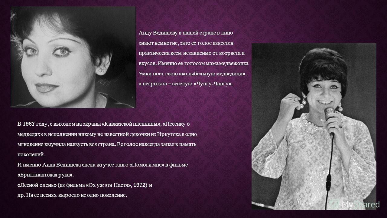 Аиду Ведищеву в нашей стране в лицо знают немногие, зато ее голос известен практически всем независимо от возраста и вкусов. Именно ее голосом мама медвежонка Умки поет свою « колыбельную медведици », а негритята – веселую « Чунгу - Чангу ». В 1967 г