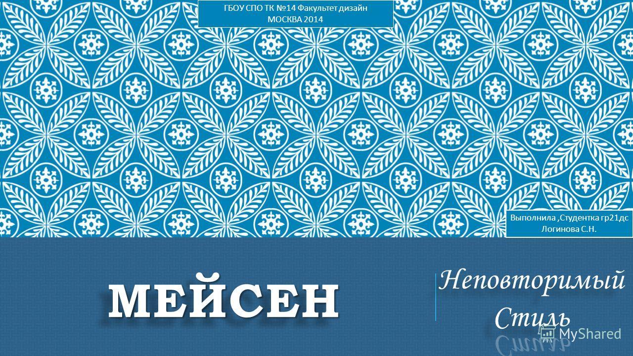 МЕЙСЕНМЕЙСЕН Выполнила, Студентка гр 21 дс Логинова С. Н. ГБОУ СПО ТК 14 Факультет дизайн МОСКВА 2014