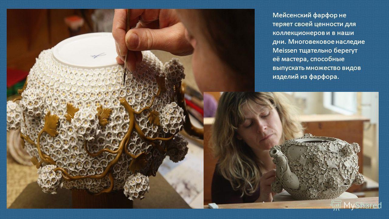 Мейсенский фарфор не теряет своей ценности для коллекционеров и в наши дни. Многовековое наследие Meissen тщательно берегут её мастера, способные выпускать множество видов изделий из фарфора.