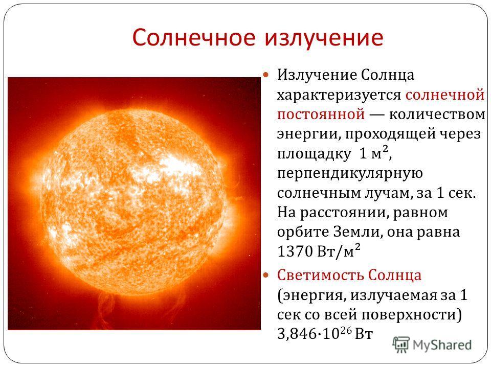 Солнечное излучение Излучение Солнца характеризуется солнечной постоянной количеством энергии, проходящей через площадку 1 м ², перпендикулярную солнечным лучам, за 1 сек. На расстоянии, равном орбите Земли, она равна 1370 Вт / м ² Светимость Солнца