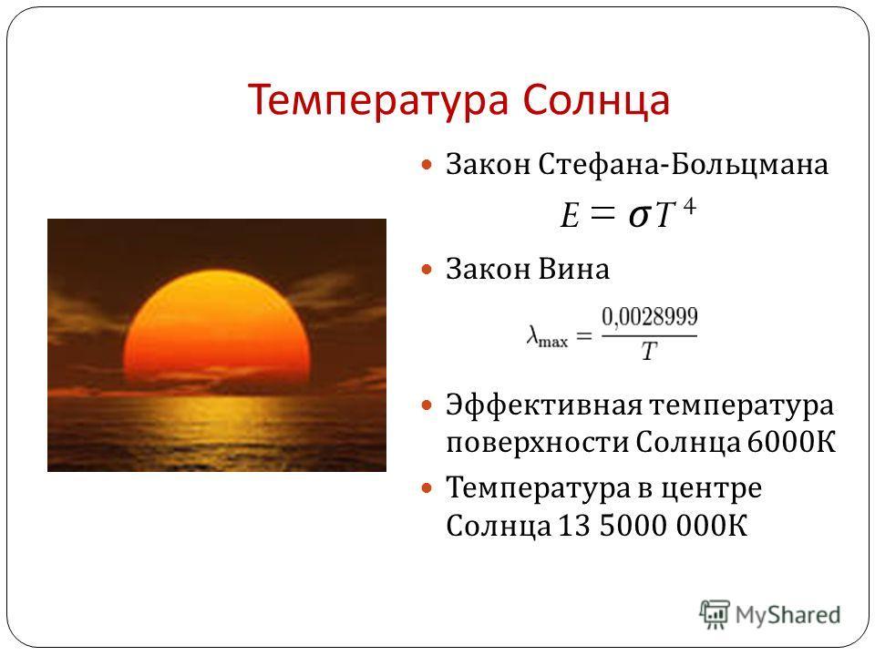 Температура Солнца Закон Стефана - Больцмана E = σ T 4 Закон Вина Эффективная температура поверхности Солнца 6000 К Температура в центре Солнца 13 5000 000 К
