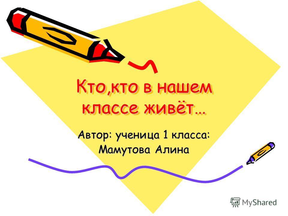 Кто,кто в нашем классе живёт… Автор: ученица 1 класса: Мамутова Алина