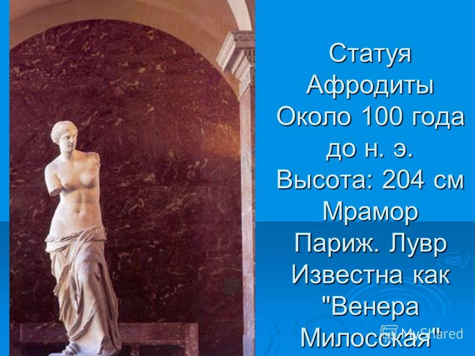 Статуя Афродиты Около 100 года до н. э. Высота: 204 см Мрамор Париж. Лувр Известна как Венера Милосская