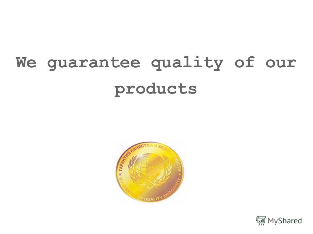 We guarantee quality of our products