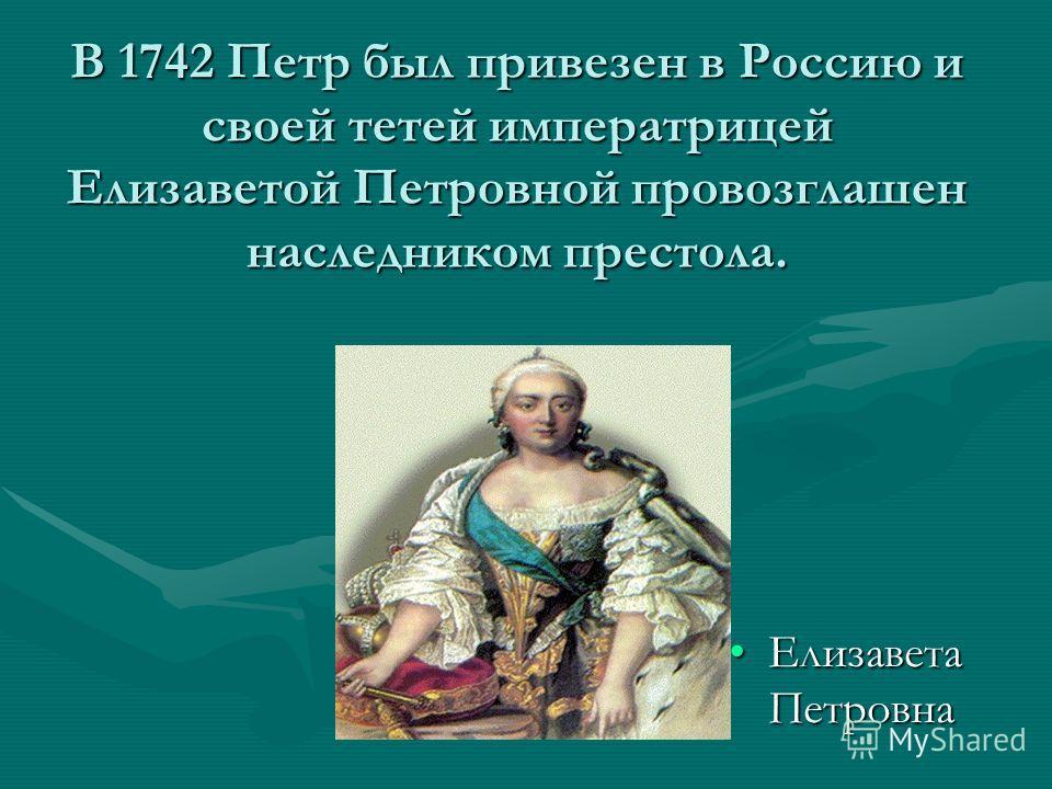 В 1742 Петр был привезен в Россию и своей тетей императрицей Елизаветой Петровной провозглашен наследником престола. Елизавета ПетровнаЕлизавета Петровна