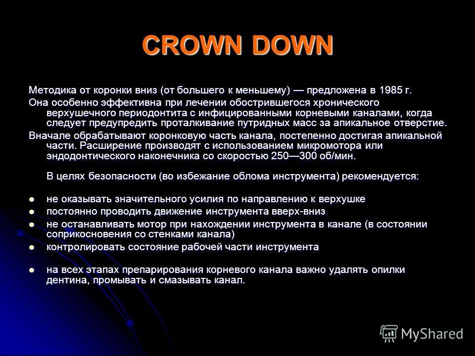CROWN DOWN Методика от коронки вниз (от большего к меньшему) предложена в 1985 г. Она особенно эффективна при лечении обострившегося хронического верхушечного периодонтита с инфицированными корневыми каналами, когда следует предупредить проталкивание