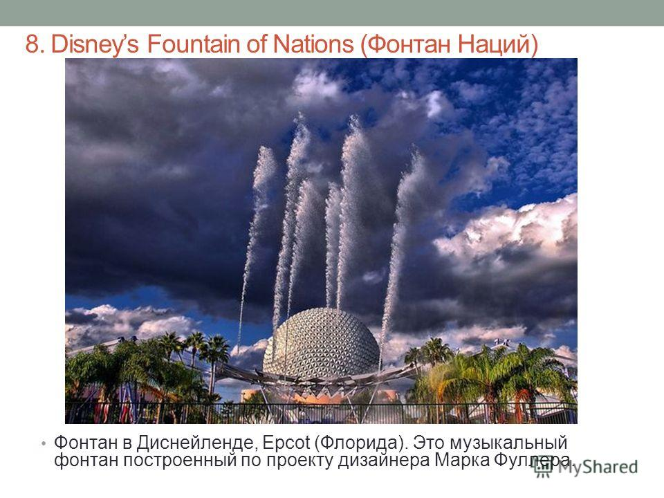 8. Disneys Fountain of Nations (Фонтан Наций) Фонтан в Диснейленде, Epcot (Флорида). Это музыкальный фонтан построенный по проекту дизайнера Марка Фуллера.