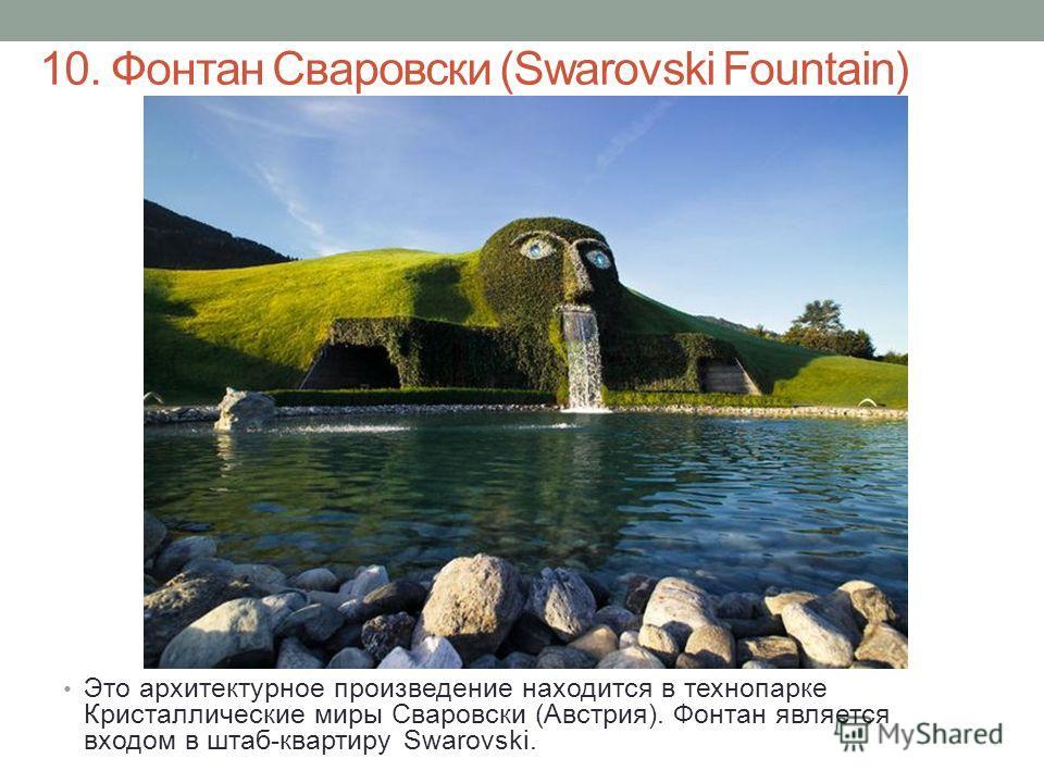 10. Фонтан Сваровски (Swarovski Fountain) Это архитектурное произведение находится в технопарке Кристаллические миры Сваровски (Австрия). Фонтан является входом в штаб-квартиру Swarovski.
