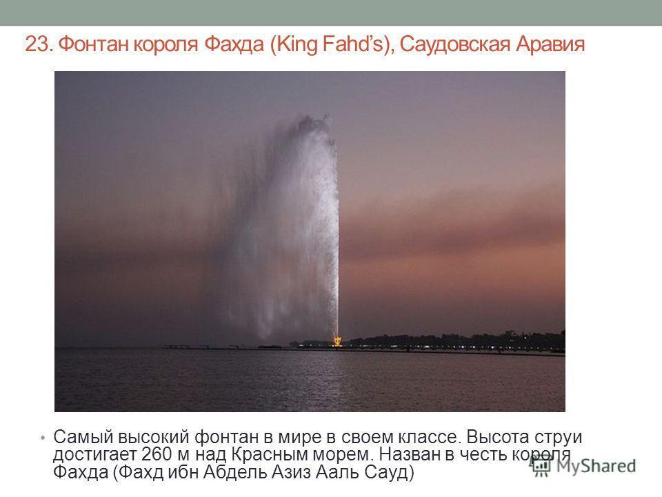 23. Фонтан короля Фахда (King Fahds), Саудовская Аравия Самый высокий фонтан в мире в своем классе. Высота струи достигает 260 м над Красным морем. Назван в честь короля Фахда (Фахд ибн Абдель Азиз Ааль Сауд)