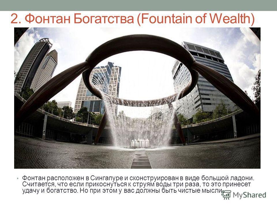 2. Фонтан Богатства (Fountain of Wealth) Фонтан расположен в Сингапуре и сконструирован в виде большой ладони. Считается, что если прикоснуться к струям воды три раза, то это принесет удачу и богатство. Но при этом у вас должны быть чистые мысли.