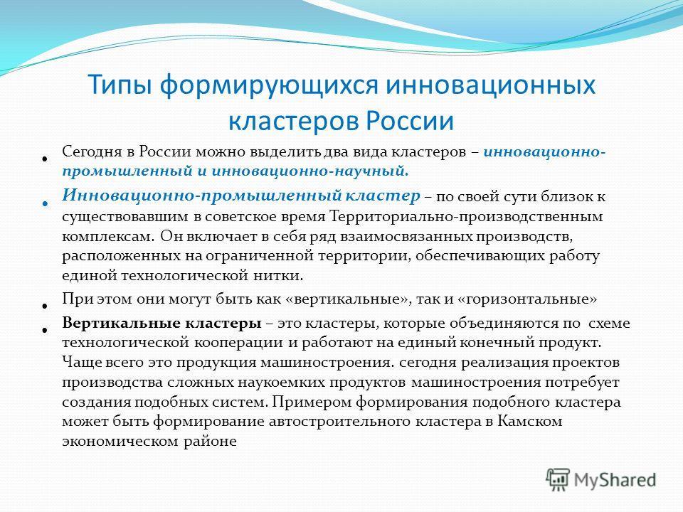 Типы формирующихся инновационных кластеров России Сегодня в России можно выделить два вида кластеров – инновационно- промышленный и инновационно-научный. Инновационно-промышленный кластер – по своей сути близок к существовавшим в советское время Терр