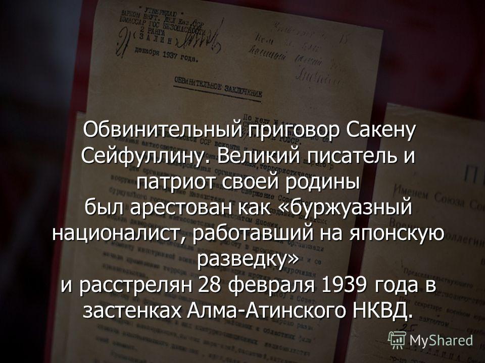 Обвинительный приговор Сакену Сейфуллину. Великий писатель и патриот своей родины был арестован как «буржуазный националист, работавший на японскую разведку» и расстрелян 28 февраля 1939 года в застенках Алма-Атинского НКВД. Обвинительный приговор Са