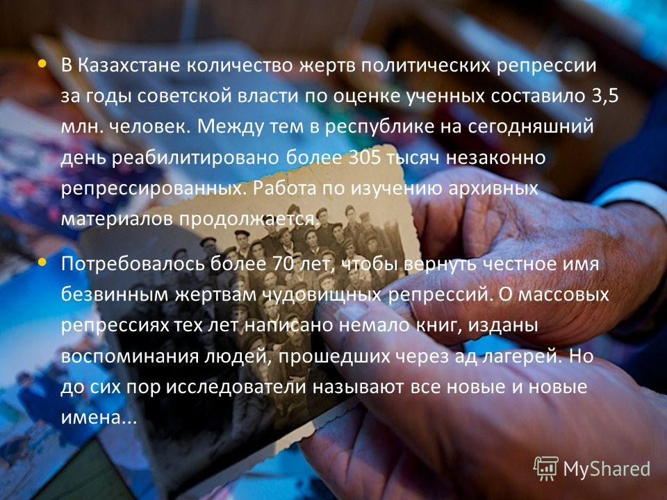 В Казахстане количество жертв политических репрессии за годы советской власти по оценке ученных составило 3,5 млн. человек. Между тем в республике на сегодняшний день реабилитировано более 305 тысяч незаконно репрессированных. Работа по изучению архи
