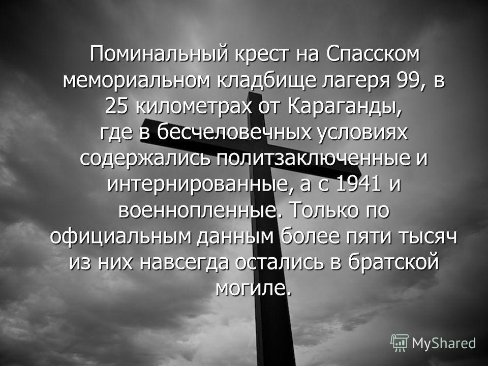 Поминальный крест на Спасском мемориальном кладбище лагеря 99, в 25 километрах от Караганды, где в бесчеловечных условиях содержались политзаключенные и интернированные, а с 1941 и военнопленные. Только по официальным данным более пяти тысяч из них н