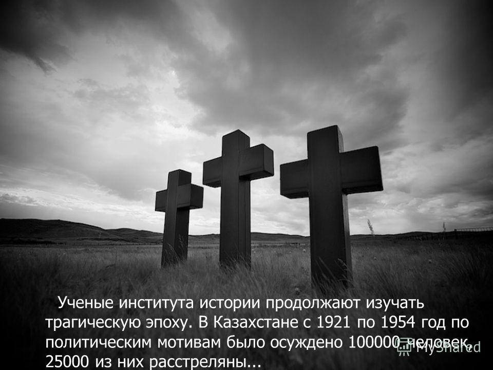 Ученые института истории продолжают изучать трагическую эпоху. В Казахстане с 1921 по 1954 год по политическим мотивам было осуждено 100000 человек, 25000 из них расстреляны...