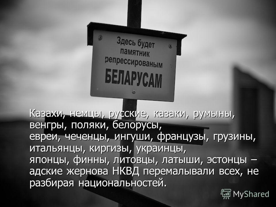 Казахи, немцы, русские, казаки, румыны, венгры, поляки, белорусы, евреи, чеченцы, ингуши, французы, грузины, итальянцы, киргизы, украинцы, японцы, финны, литовцы, латыши, эстонцы – адские жернова НКВД перемалывали всех, не разбирая национальностей. К