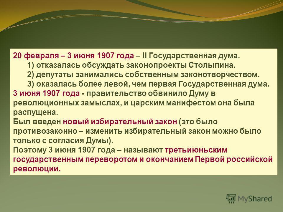 20 февраля – 3 июня 1907 года – II Государственная дума. 1) отказалась обсуждать законопроекты Столыпина. 2) депутаты занимались собственным законотворчеством. 3) оказалась более левой, чем первая Государственная дума. 3 июня 1907 года - правительств