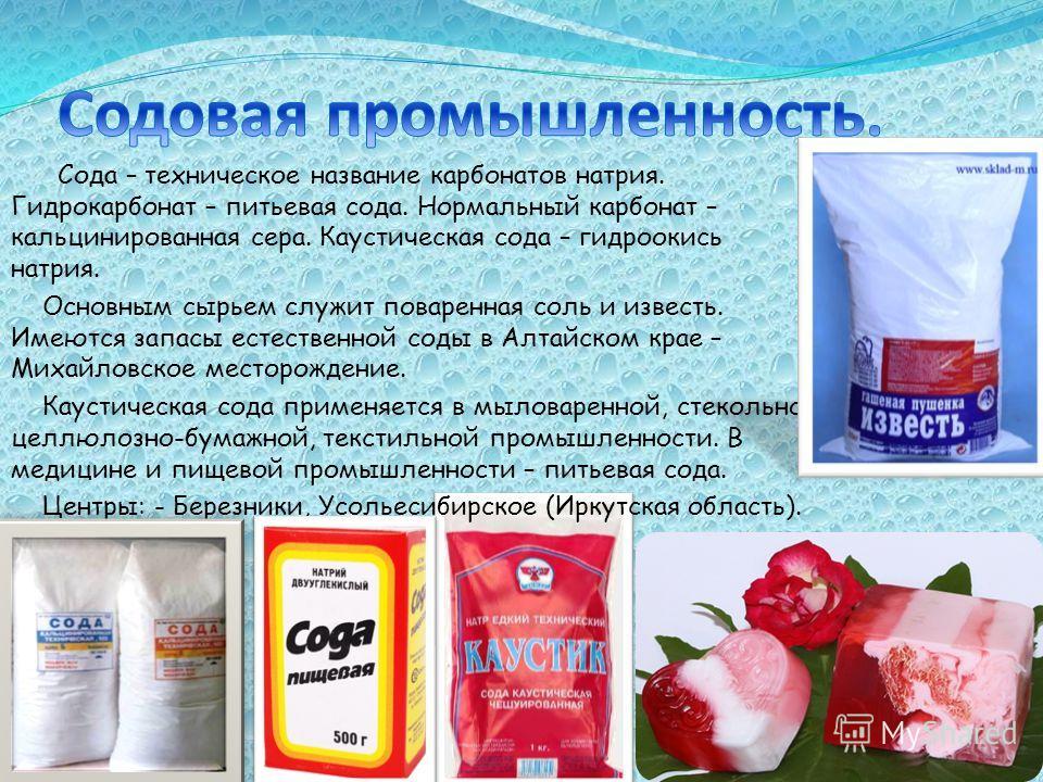 Сода – техническое название карбонатов натрия. Гидрокарбонат – питьевая сода. Нормальный карбонат – кальцинированная сера. Каустическая сода – гидроокись натрия. Основным сырьем служит поваренная соль и известь. Имеются запасы естественной соды в Алт