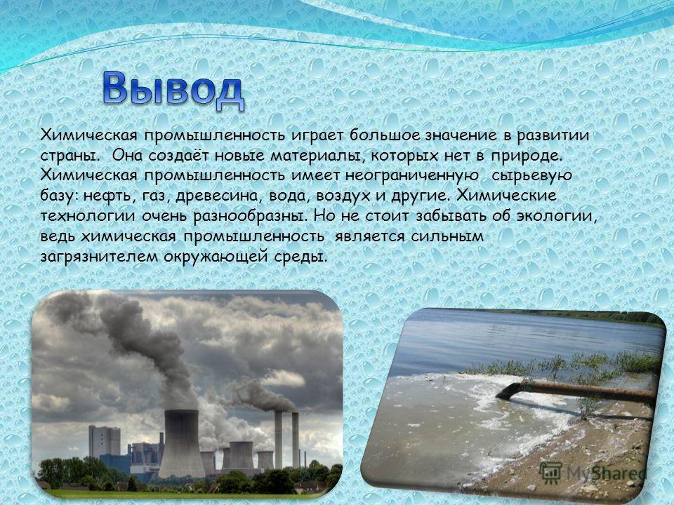 Химическая промышленность играет большое значение в развитии страны. Она создаёт новые материалы, которых нет в природе. Химическая промышленность имеет неограниченную сырьевую базу: нефть, газ, древесина, вода, воздух и другие. Химические технологии