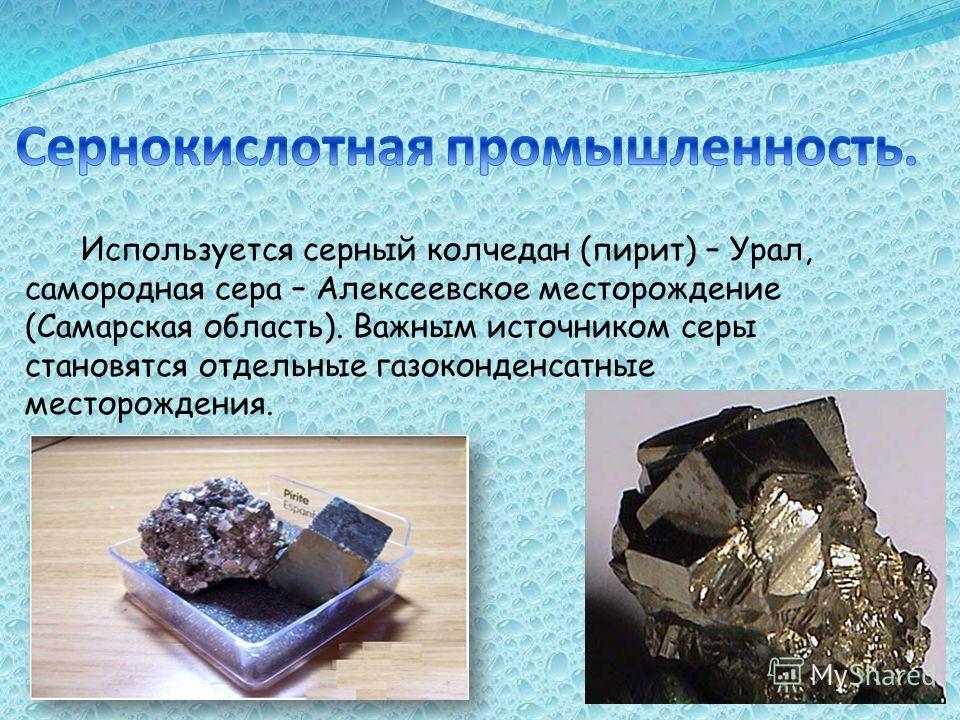 Используется серный колчедан (пирит) – Урал, самородная сера – Алексеевское месторождение (Самарская область). Важным источником серы становятся отдельные газоконденсатные месторождения.