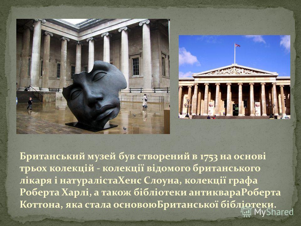 Довжина галерей Британського музею, що в Лондоні, становить понад 4 кілометри. Тут розмістилися 7 мільйонів експонатів, зокрема Розетський камінь з ієрогліфами та Мармури Елгіна. Щорічна кількість відвідувачів – приблизно 5,8 мільйонів осіб.