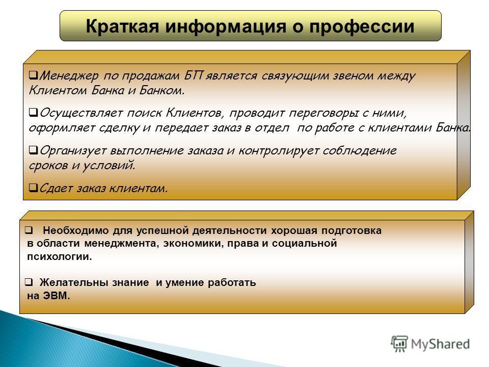Необходимо для успешной деятельности хорошая подготовка в области менеджмента, экономики, права и социальной психологии. Желательны знание и умение работать на ЭВМ. Менеджер по продажам БП является связующим звеном между Клиентом Банка и Банком. Осущ