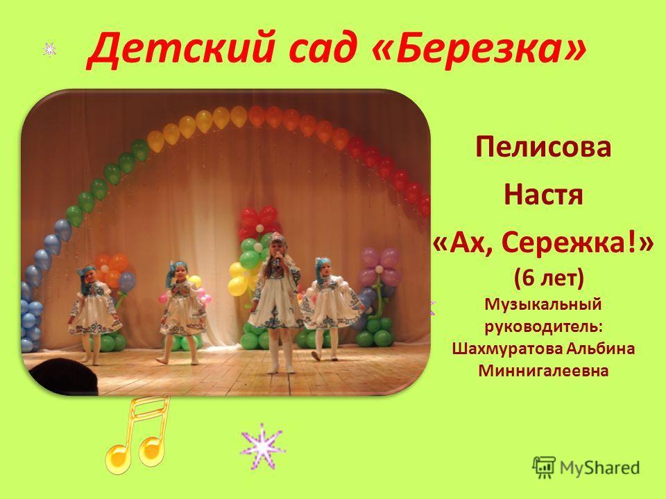 Детский сад «Березка» Пелисова Настя «Ах, Сережка!» (6 лет) Музыкальный руководитель: Шахмуратова Альбина Миннигалеевна