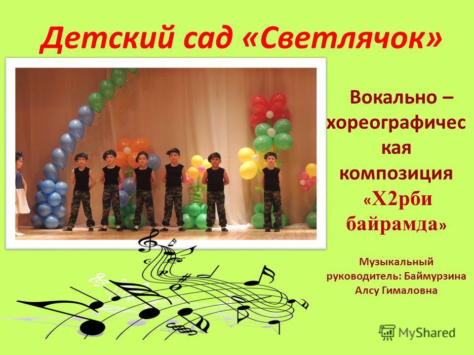 Вокально – хореографичес кая композиция « Х2рби байрамда » Музыкальный руководитель: Баймурзина Алсу Гималовна