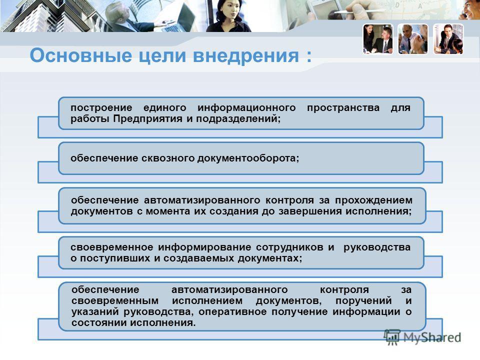 Основные цели внедрения : построение единого информационного пространства для работы Предприятия и подразделений; обеспечение сквозного документооборота; обеспечение автоматизированного контроля за прохождением документов с момента их создания до зав