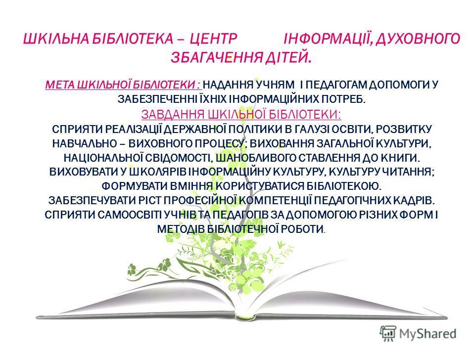 ШКІЛЬНА БІБЛІОТЕКА – ЦЕНТР ІНФОРМАЦІЇ, ДУХОВНОГО ЗБАГАЧЕННЯ ДІТЕЙ. МЕТА ШКІЛЬНОЇ БІБЛІОТЕКИ : НАДАННЯ УЧНЯМ І ПЕДАГОГАМ ДОПОМОГИ У ЗАБЕЗПЕЧЕННІ ЇХНІХ ІНФОРМАЦІЙНИХ ПОТРЕБ. ЗАВДАННЯ ШКІЛЬНОЇ БІБЛІОТЕКИ: СПРИЯТИ РЕАЛІЗАЦІЇ ДЕРЖАВНОЇ ПОЛІТИКИ В ГАЛУЗІ О