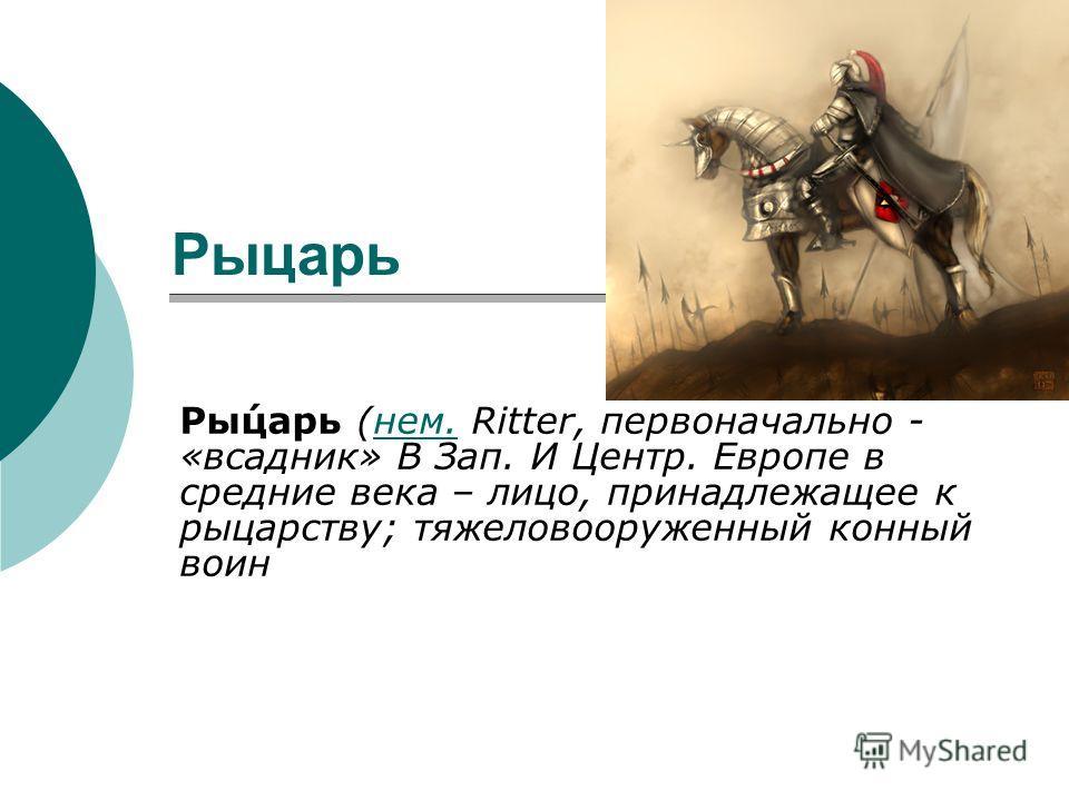 Рыцарь Рыцарь Ры́царь (нем. Ritter, первоначально - «всадник» В Зап. И Центр. Европе в средние века – лицо, принадлежащее к рыцарству; тяжеловооруженный конный воиннем.