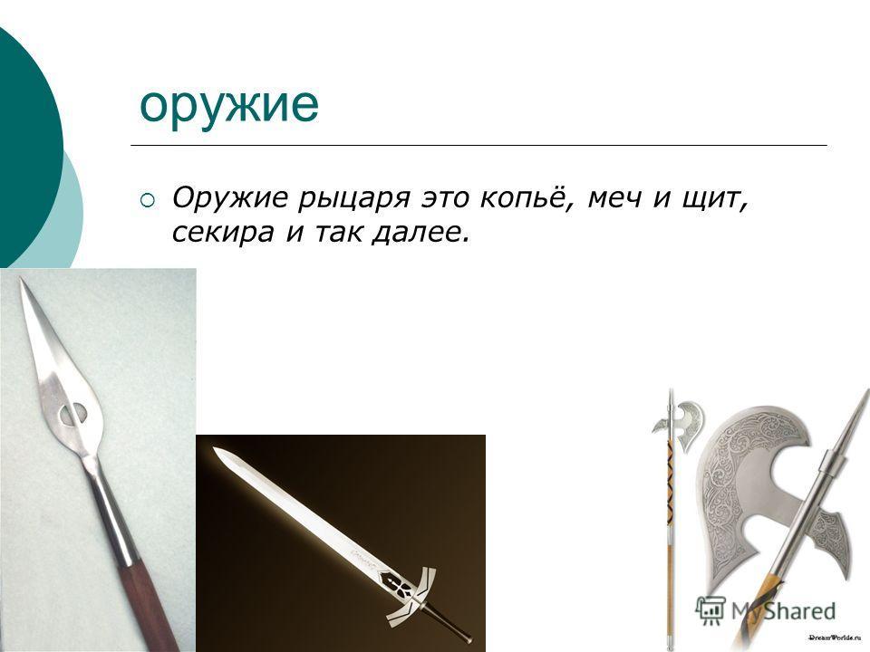 оружие Оружие рыцаря это копьё, меч и щит, секира и так далее.