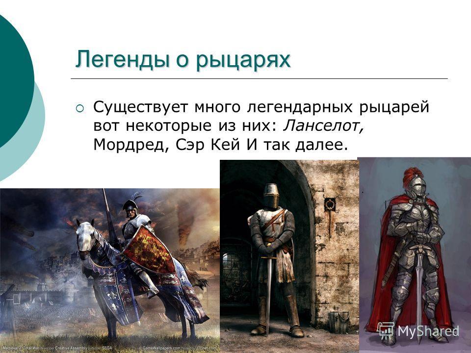 Легенды о рыцарях Существует много легендарных рыцарей вот некоторые из них: Ланселот, Мордред, Сэр Кей И так далее.